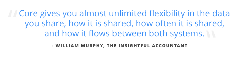 Core gives you almost unlimited flexibility in the data you share, how it is shared, how often is it shared, and how it flows between both systems.